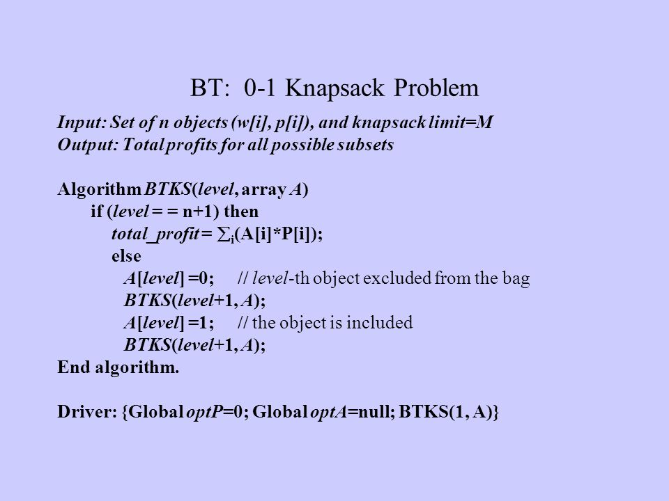 BT: 0-1 Knapsack Problem Input: Set of n objects (w[i], p[i]), and knapsack limit=M. Output: Total profits for all possible subsets.
